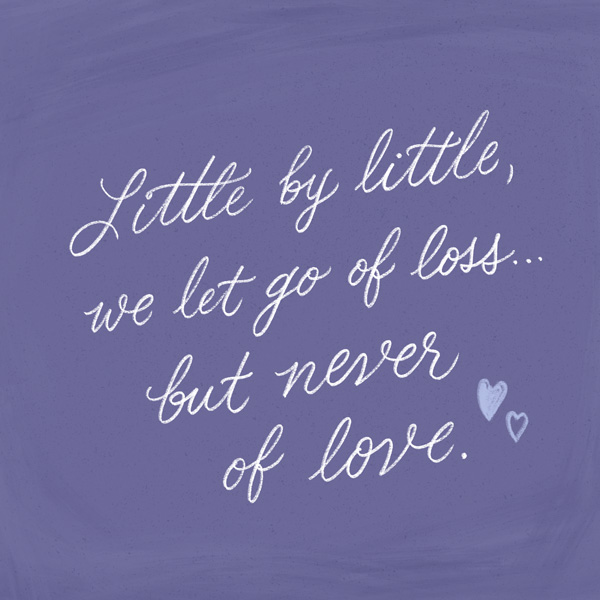 Grief Quote - Little by little, we let go of loss but never of love.