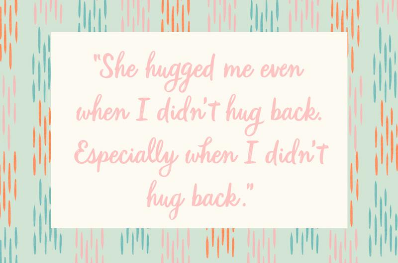 """44. """"She hugged me even when I didn't hug back. Especially when I didn't hug back."""""""