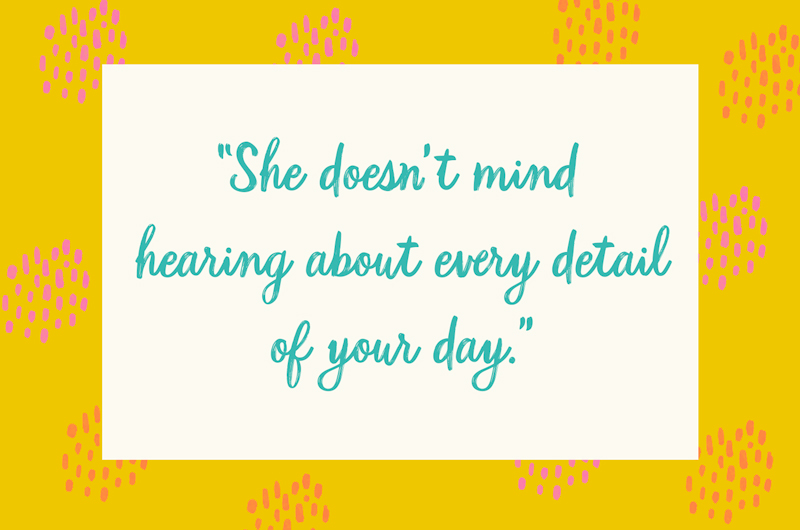 """64. """"She doesn't mind hearing about every detail of your day."""""""