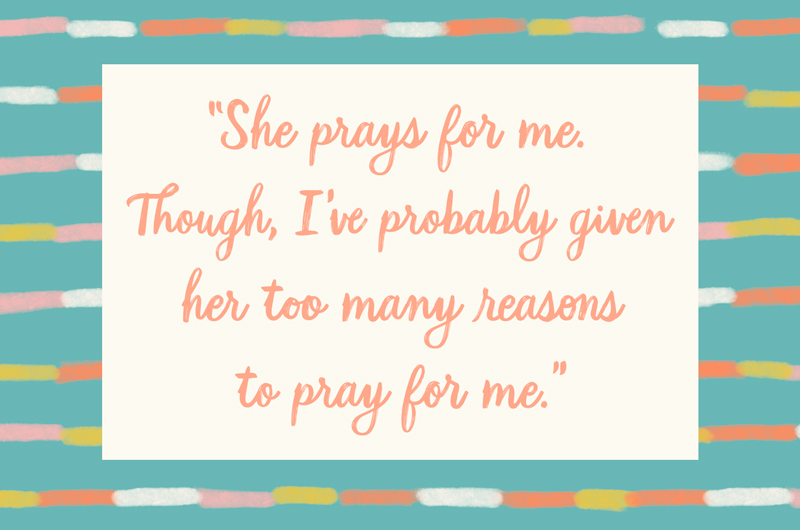 """88. """"She prays for me. Though, I've probably given her too many reasons to pray for me."""""""