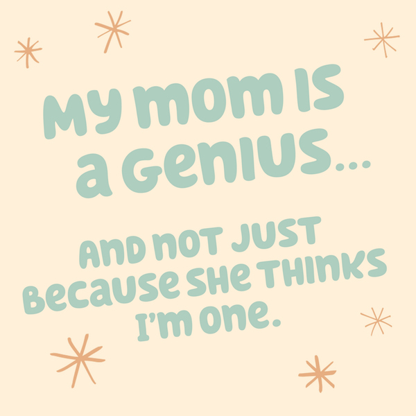 My mom is a genius and not just because she thinks Im one[Funny Mom Quotes for Mother's Day]