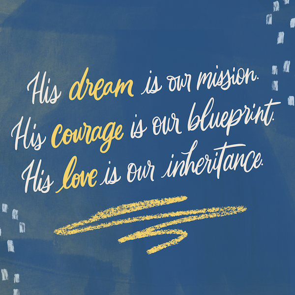 His dream is our mission. His courage is our blueprint. His love is our inheritance.
