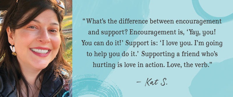 'What's the difference between encouragement and support? Encouragement is 'Yay, you! You can do it!' Support is: 'I love you. I am going to help you do it.' Supporting a friend who's hurting is love in action. Love, the verb.