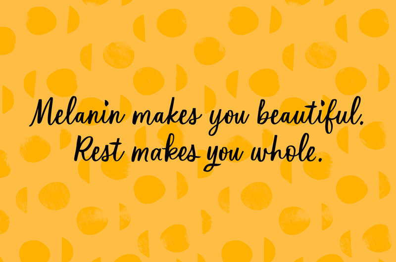 Melanin makes you beautiful. Rest makes you whole.