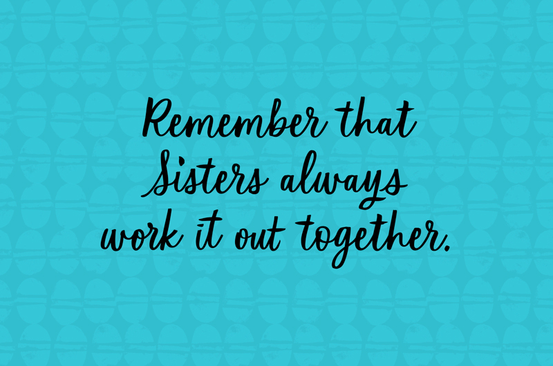 Remember that sisters always work it out together.