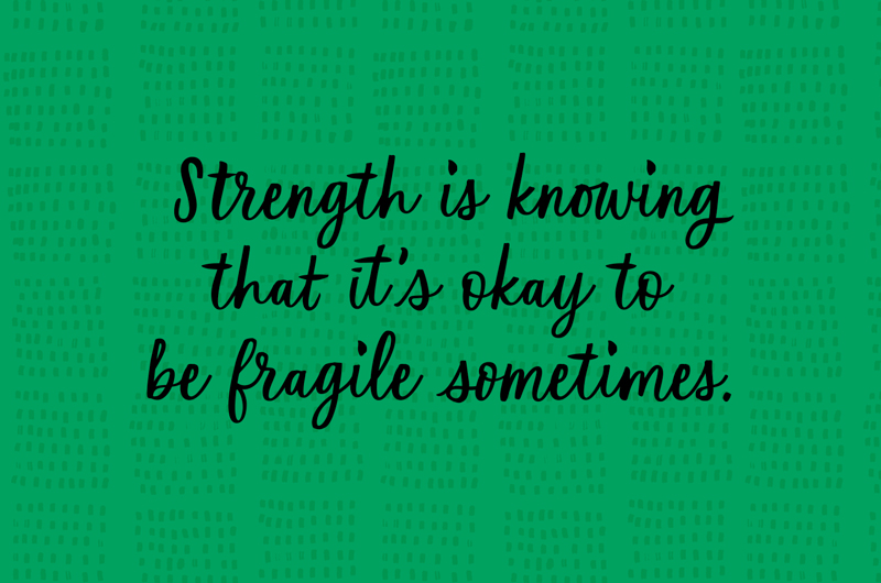 Strength is knowing that it's okay to be fragile sometimes.