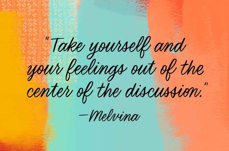 Take yourself and your feelings out of the center of the discussion