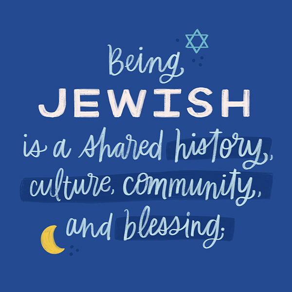 Being Jewish is a shared history, culture, community, and blessing.
