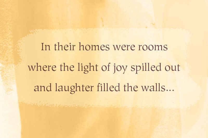 In their homes were rooms where the light of joy spilled out and laughter filled the walls...