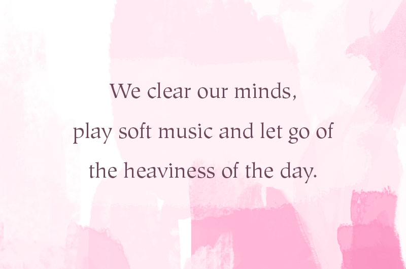 We clear our minds, play our soft music and let go of the heaviness of the day.
