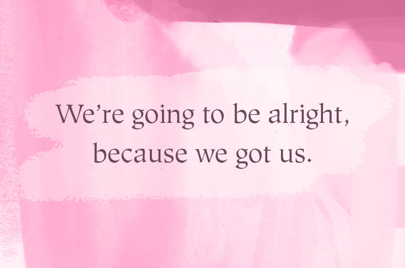 We're going to be alright, because we got us.