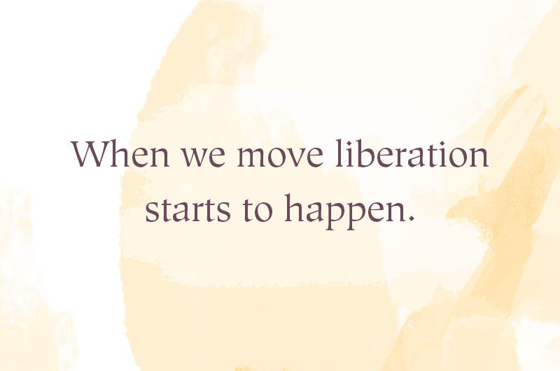 When we move liberation starts to happen.