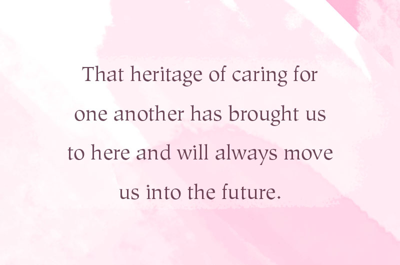 That heritage of caring for one another had brought us to here and will always move us into the future.