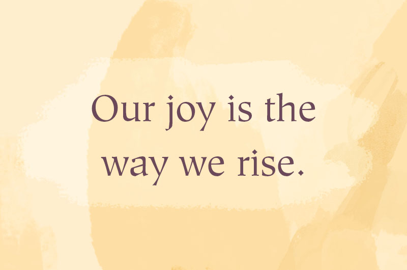 Our joy is the way we rise.