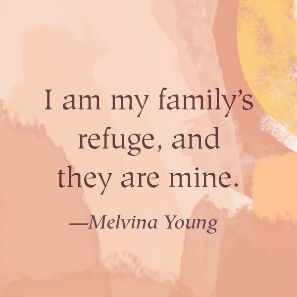 I am my family's refuge, and they are mine. —Melvina Young